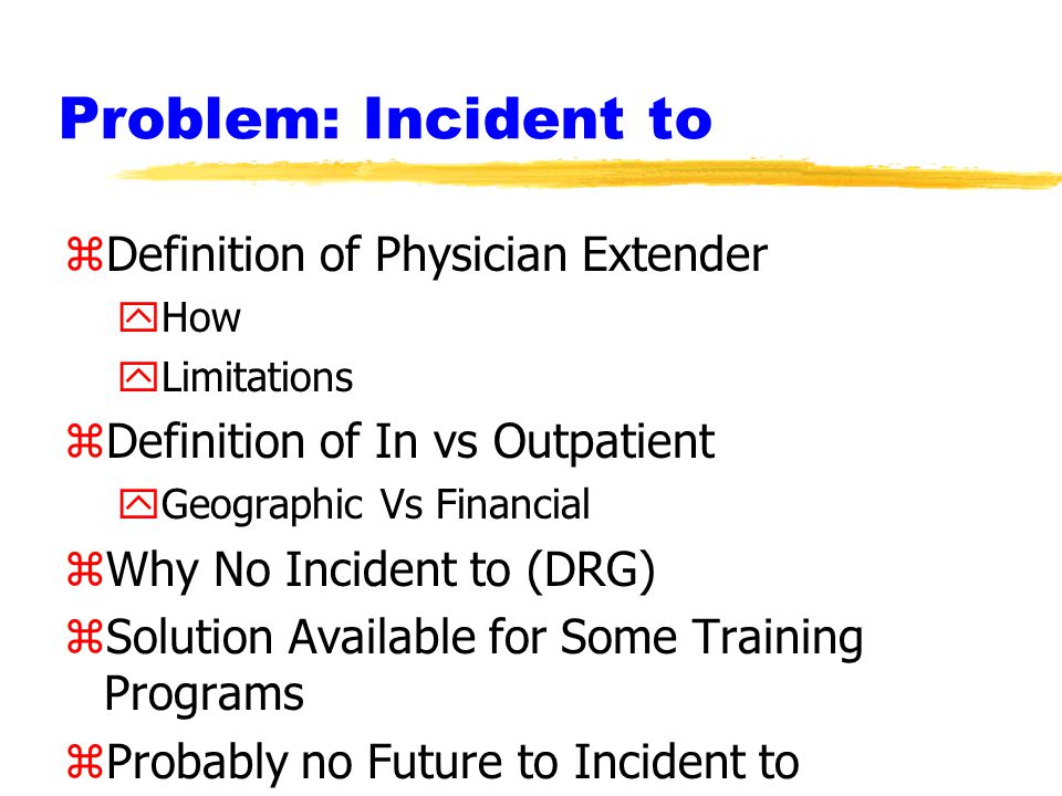 Problem: Incident to zDefinition of Physician Extender yHow yLimitations zDefinition of In vs Outpatient yGeographic Vs Financial zWhy No Incident to (DRG) zSolution Available for Some Training Programs zProbably no Future to Incident to