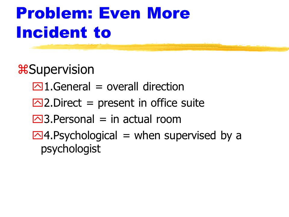 Problem: Even More Incident to zSupervision y1.General = overall direction y2.Direct = present in office suite y3.Personal = in actual room y4.Psychological = when supervised by a psychologist