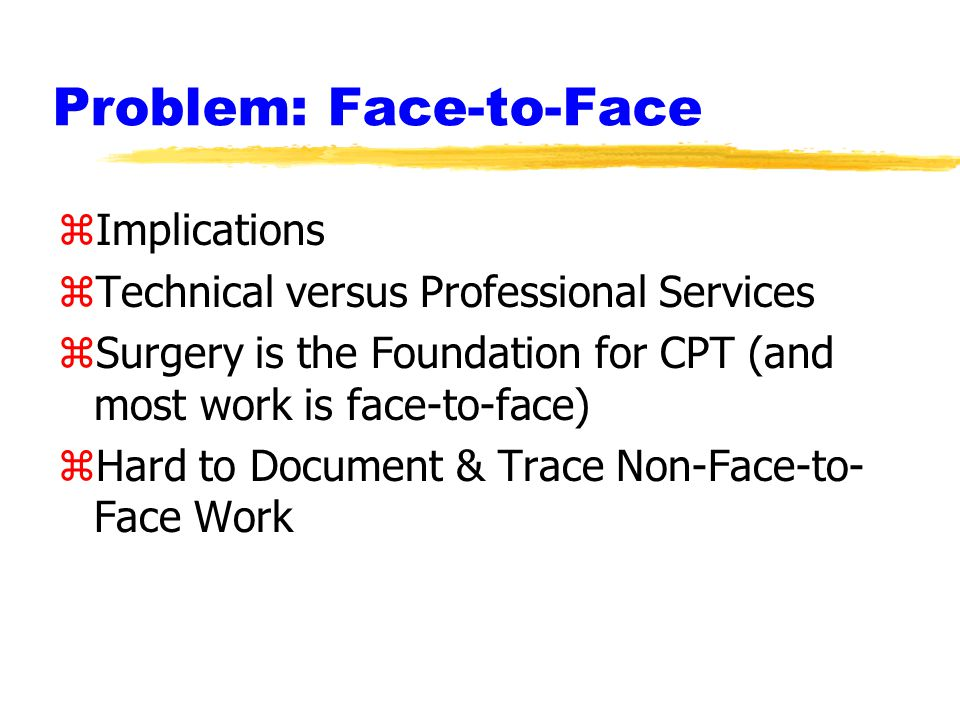 Problem: Face-to-Face zImplications zTechnical versus Professional Services zSurgery is the Foundation for CPT (and most work is face-to-face) zHard to Document & Trace Non-Face-to- Face Work