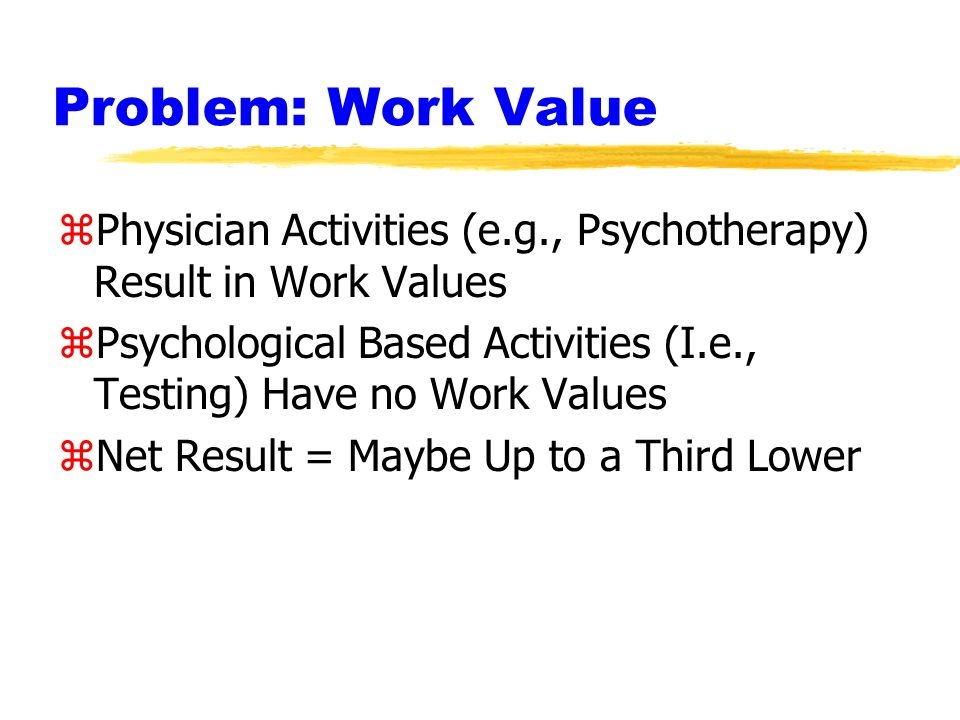 Problem: Work Value zPhysician Activities (e.g., Psychotherapy) Result in Work Values zPsychological Based Activities (I.e., Testing) Have no Work Values zNet Result = Maybe Up to a Third Lower