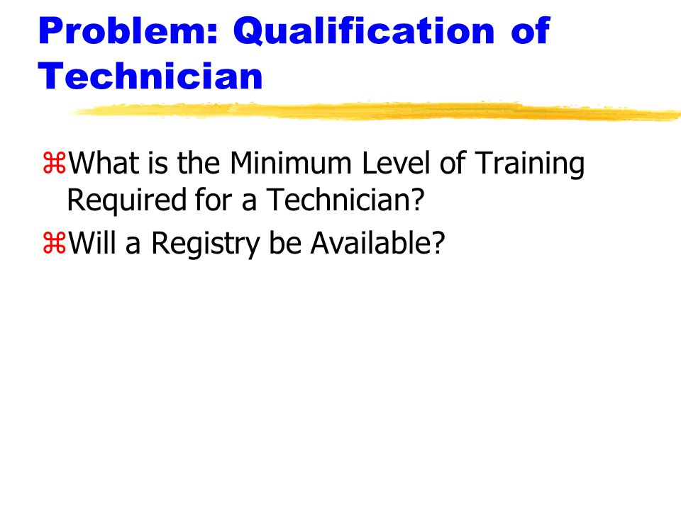 Problem: Qualification of Technician zWhat is the Minimum Level of Training Required for a Technician.