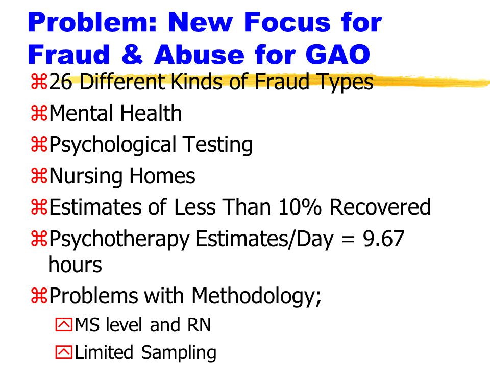 Problem: New Focus for Fraud & Abuse for GAO z26 Different Kinds of Fraud Types zMental Health zPsychological Testing zNursing Homes zEstimates of Less Than 10% Recovered zPsychotherapy Estimates/Day = 9.67 hours zProblems with Methodology; yMS level and RN yLimited Sampling