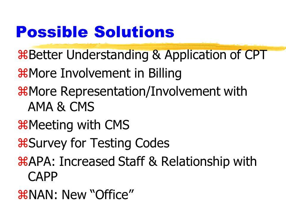 Possible Solutions zBetter Understanding & Application of CPT zMore Involvement in Billing zMore Representation/Involvement with AMA & CMS zMeeting with CMS zSurvey for Testing Codes zAPA: Increased Staff & Relationship with CAPP zNAN: New Office