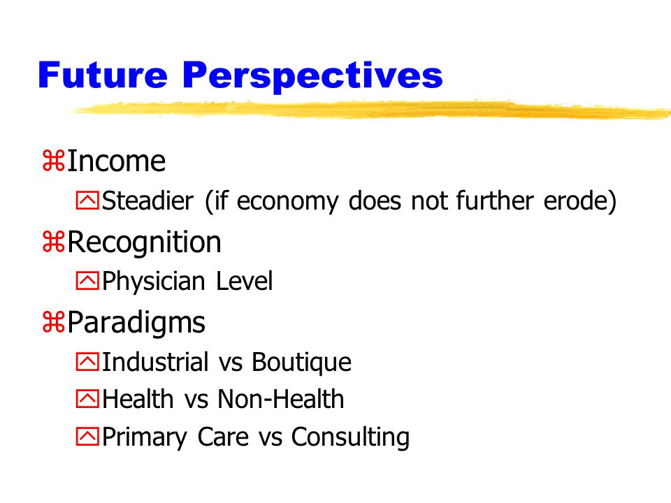 Future Perspectives zIncome ySteadier (if economy does not further erode) zRecognition yPhysician Level zParadigms yIndustrial vs Boutique yHealth vs Non-Health yPrimary Care vs Consulting