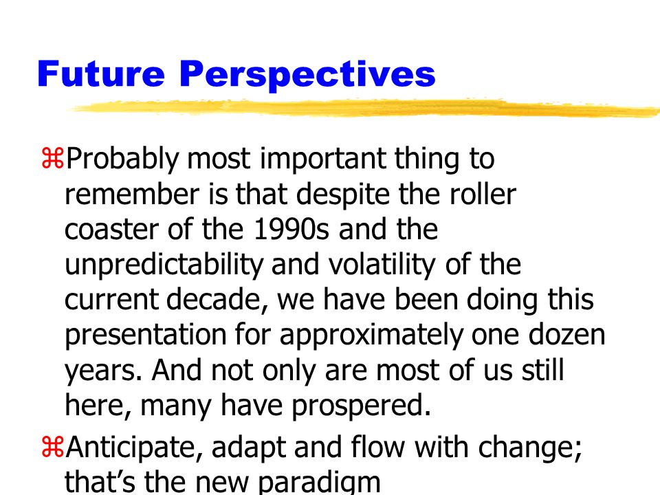 Future Perspectives zProbably most important thing to remember is that despite the roller coaster of the 1990s and the unpredictability and volatility of the current decade, we have been doing this presentation for approximately one dozen years.