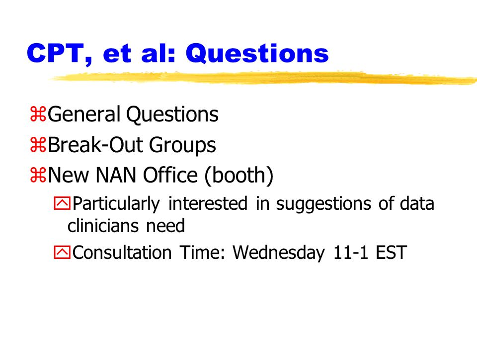 CPT, et al: Questions zGeneral Questions zBreak-Out Groups zNew NAN Office (booth) yParticularly interested in suggestions of data clinicians need yConsultation Time: Wednesday 11-1 EST