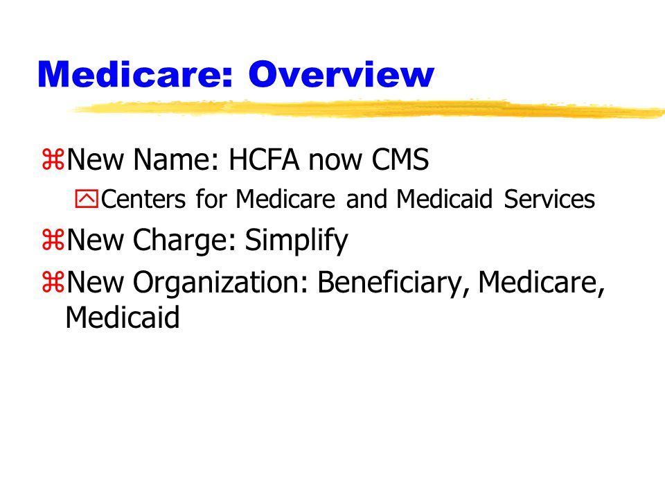 Medicare: Overview zNew Name: HCFA now CMS yCenters for Medicare and Medicaid Services zNew Charge: Simplify zNew Organization: Beneficiary, Medicare, Medicaid