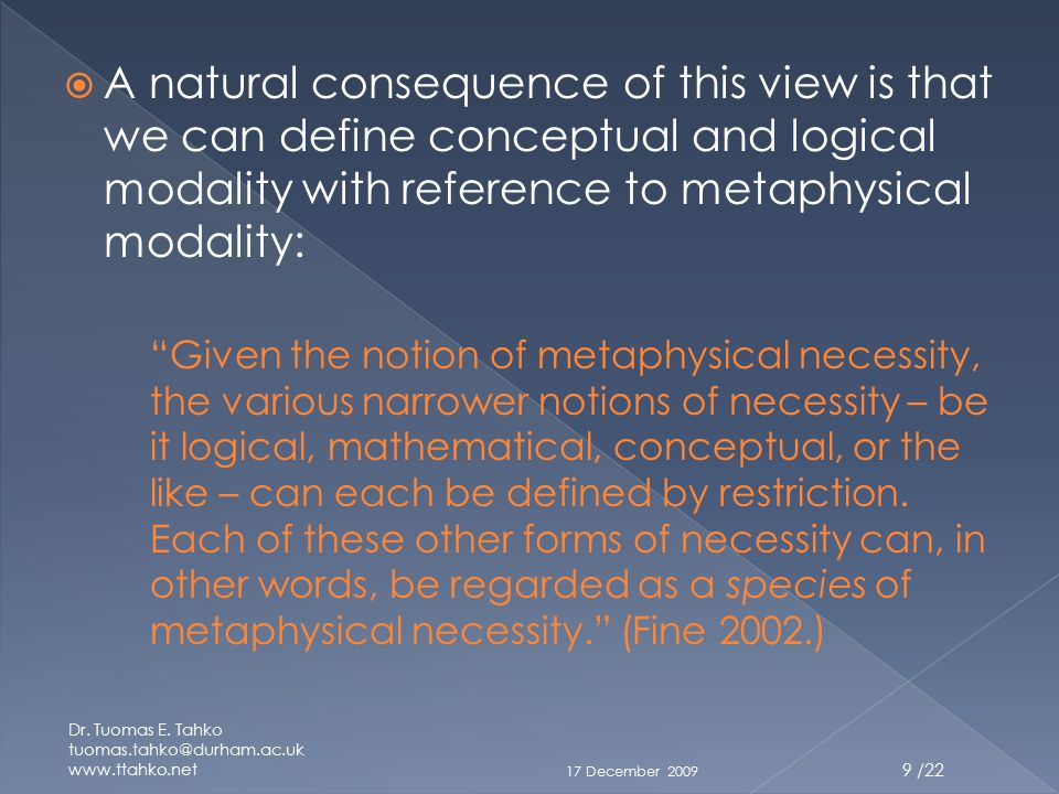  A natural consequence of this view is that we can define conceptual and logical modality with reference to metaphysical modality: Given the notion of metaphysical necessity, the various narrower notions of necessity – be it logical, mathematical, conceptual, or the like – can each be defined by restriction.