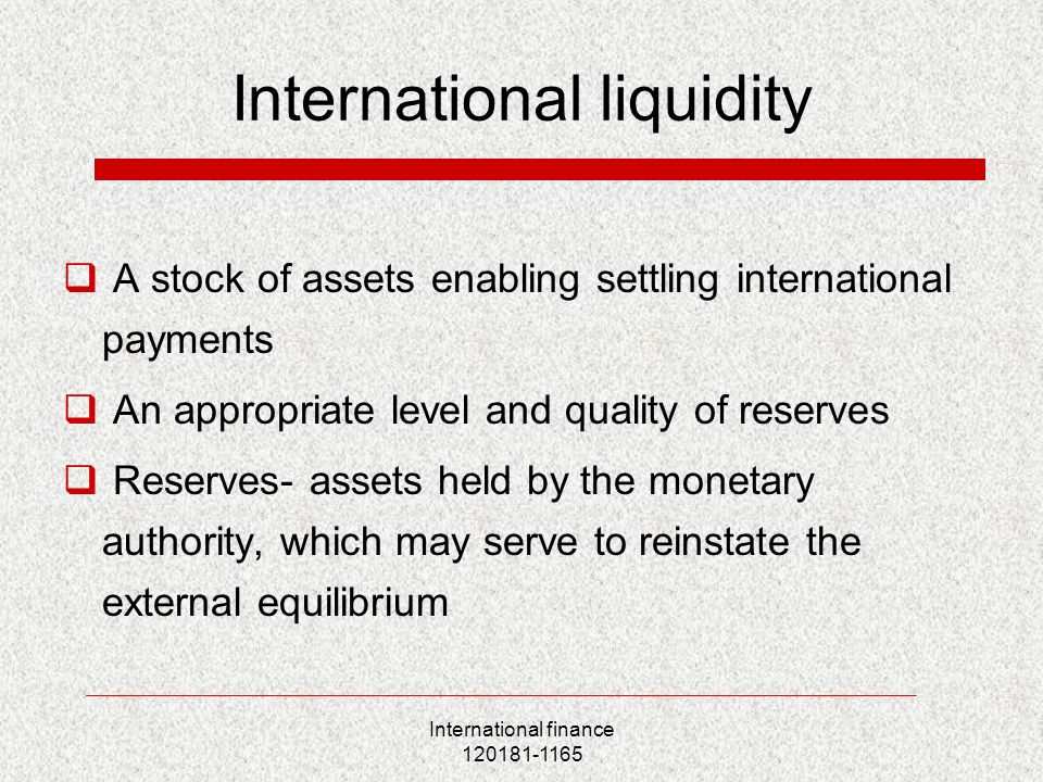 International finance 120181-1165 International liquidity  A stock of assets enabling settling international payments  An appropriate level and qual