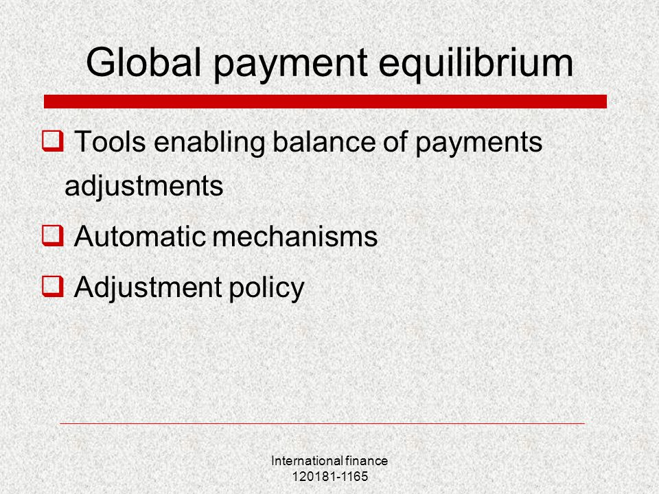 International finance 120181-1165 Global payment equilibrium  Tools enabling balance of payments adjustments  Automatic mechanisms  Adjustment policy