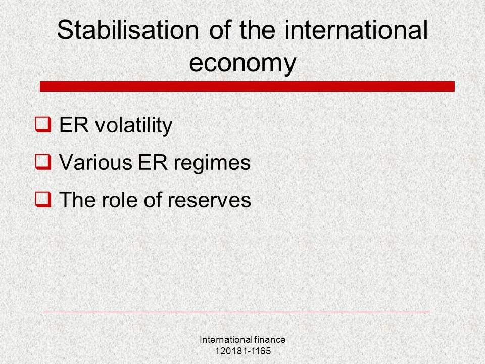 International finance 120181-1165 Stabilisation of the international economy  ER volatility  Various ER regimes  The role of reserves