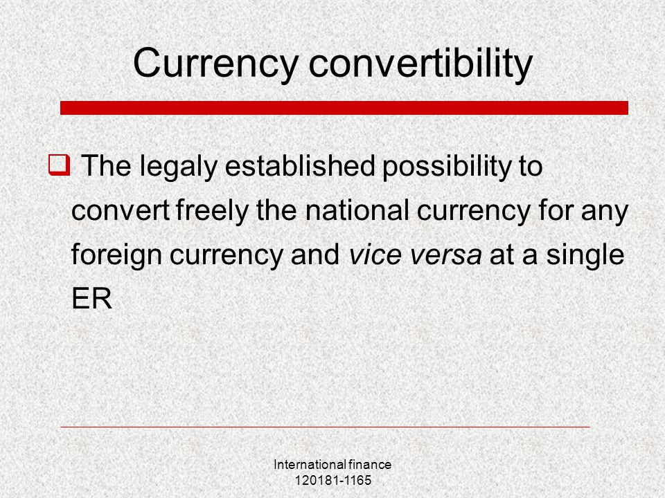 International finance 120181-1165 Currency convertibility  The legaly established possibility to convert freely the national currency for any foreign currency and vice versa at a single ER