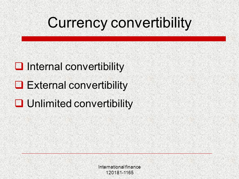 International finance 120181-1165 Currency convertibility  Internal convertibility  External convertibility  Unlimited convertibility