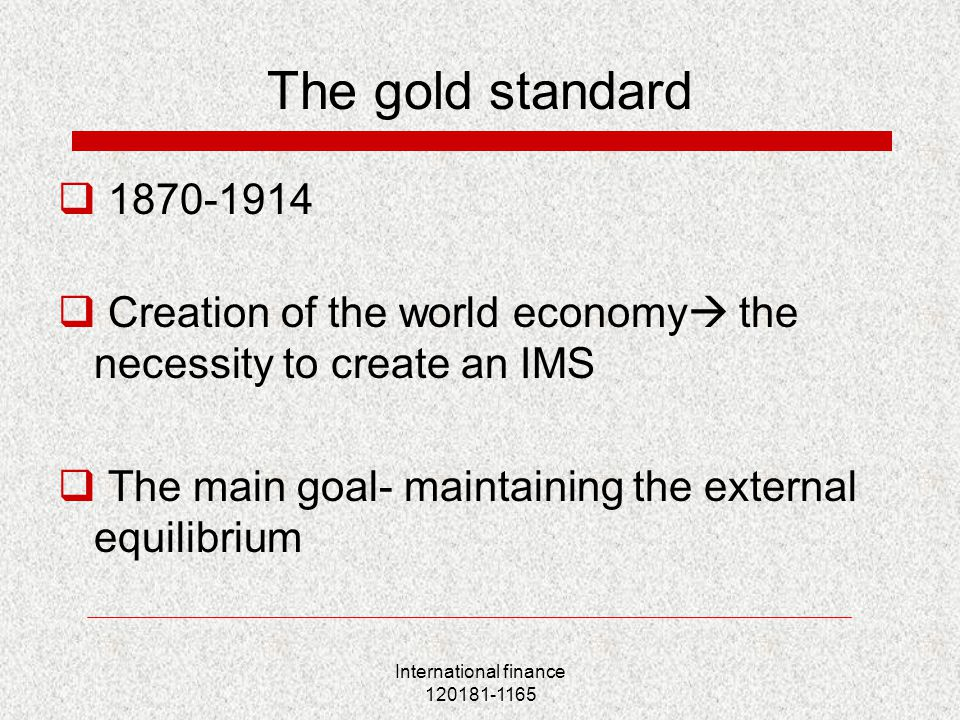 International finance 120181-1165 The gold standard  1870-1914  Creation of the world economy  the necessity to create an IMS  The main goal- maintaining the external equilibrium