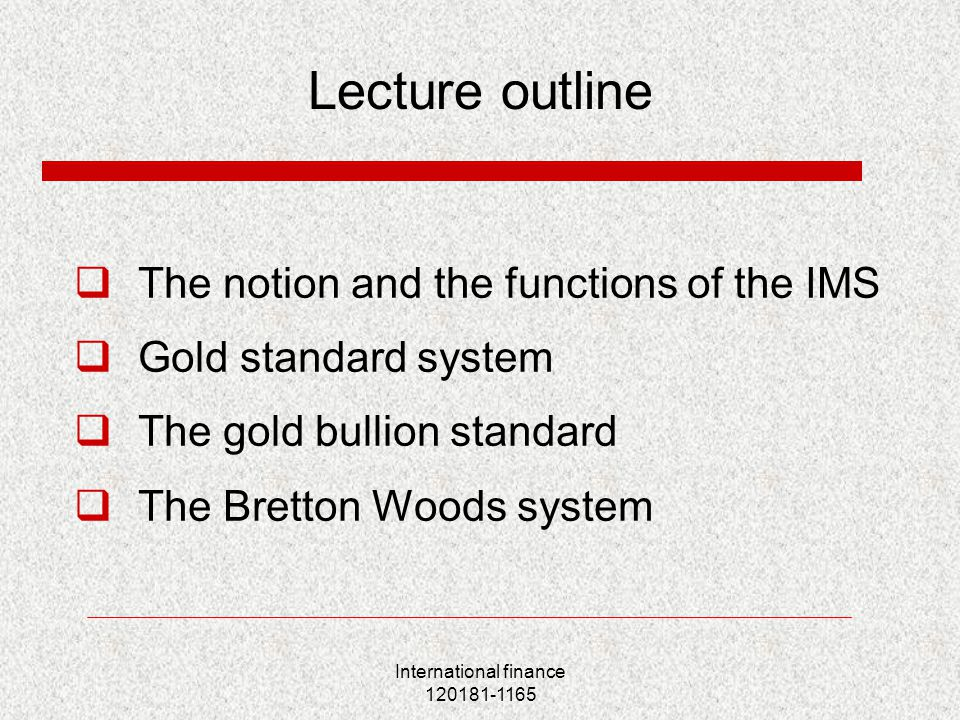 International finance 120181-1165 Lecture outline  The notion and the functions of the IMS  Gold standard system  The gold bullion standard  The Bretton Woods system