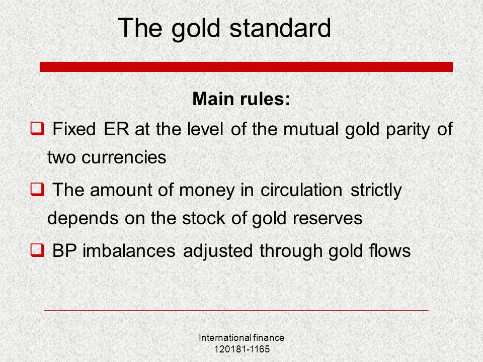 International finance 120181-1165 The gold standard Main rules:  Fixed ER at the level of the mutual gold parity of two currencies  The amount of mo
