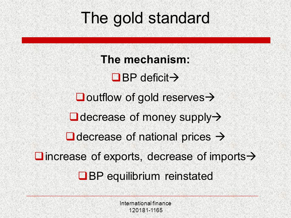 International finance 120181-1165 The gold standard The mechanism:  BP deficit   outflow of gold reserves   decrease of money supply   decrease of national prices   increase of exports, decrease of imports   BP equilibrium reinstated