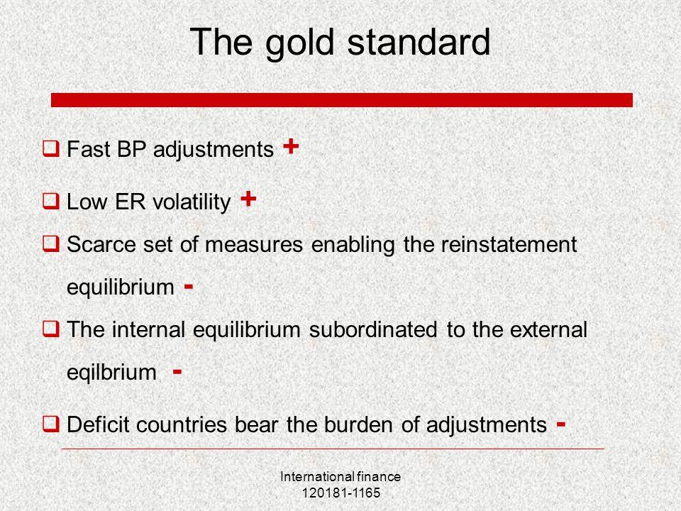 International finance 120181-1165 The gold standard  Fast BP adjustments +  Low ER volatility +  Scarce set of measures enabling the reinstatement equilibrium -  The internal equilibrium subordinated to the external eqilbrium -  Deficit countries bear the burden of adjustments -
