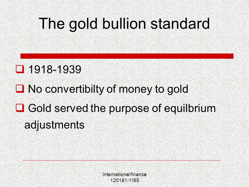 International finance 120181-1165 The gold bullion standard  1918-1939  No convertibilty of money to gold  Gold served the purpose of equilbrium adjustments