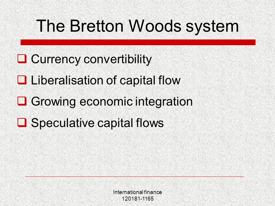 International finance 120181-1165 The Bretton Woods system  Currency convertibility  Liberalisation of capital flow  Growing economic integration  Speculative capital flows