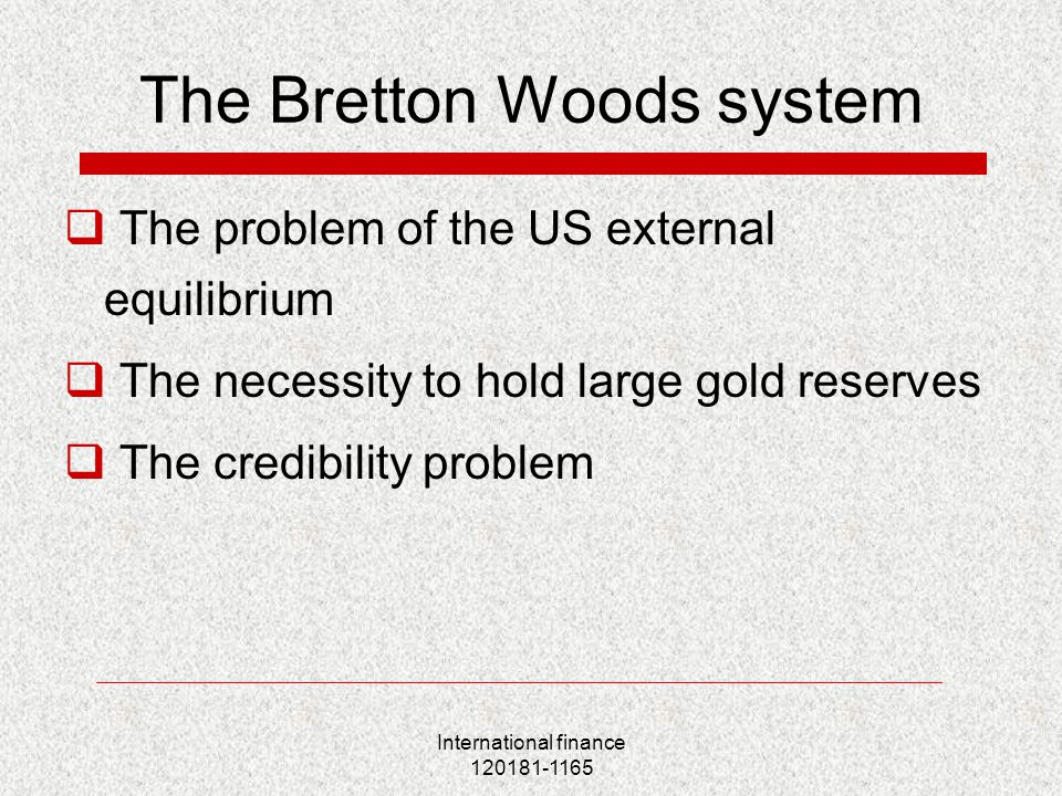 International finance 120181-1165 The Bretton Woods system  The problem of the US external equilibrium  The necessity to hold large gold reserves  The credibility problem