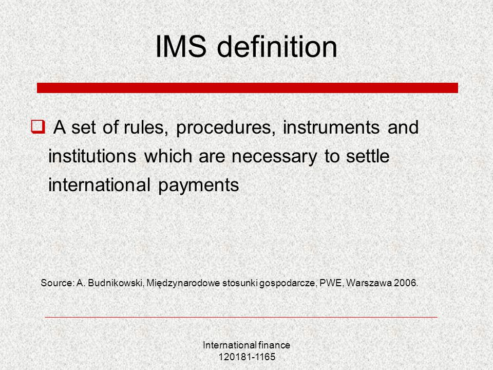International finance 120181-1165 IMS definition  A set of rules, procedures, instruments and institutions which are necessary to settle internationa