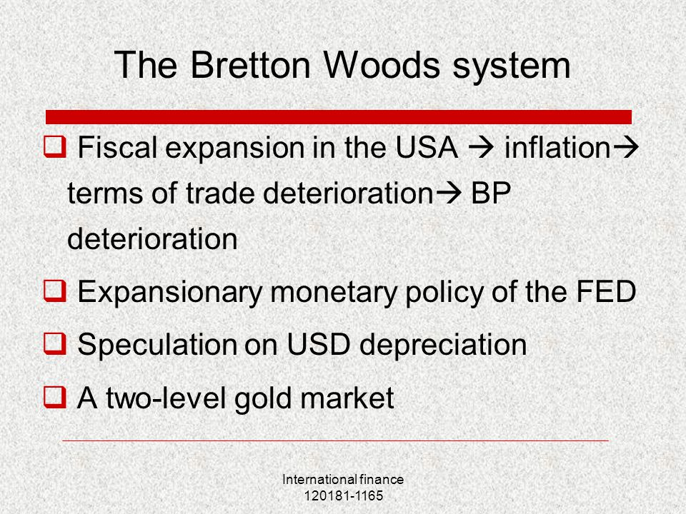 International finance 120181-1165 The Bretton Woods system  Fiscal expansion in the USA  inflation  terms of trade deterioration  BP deterioration  Expansionary monetary policy of the FED  Speculation on USD depreciation  A two-level gold market