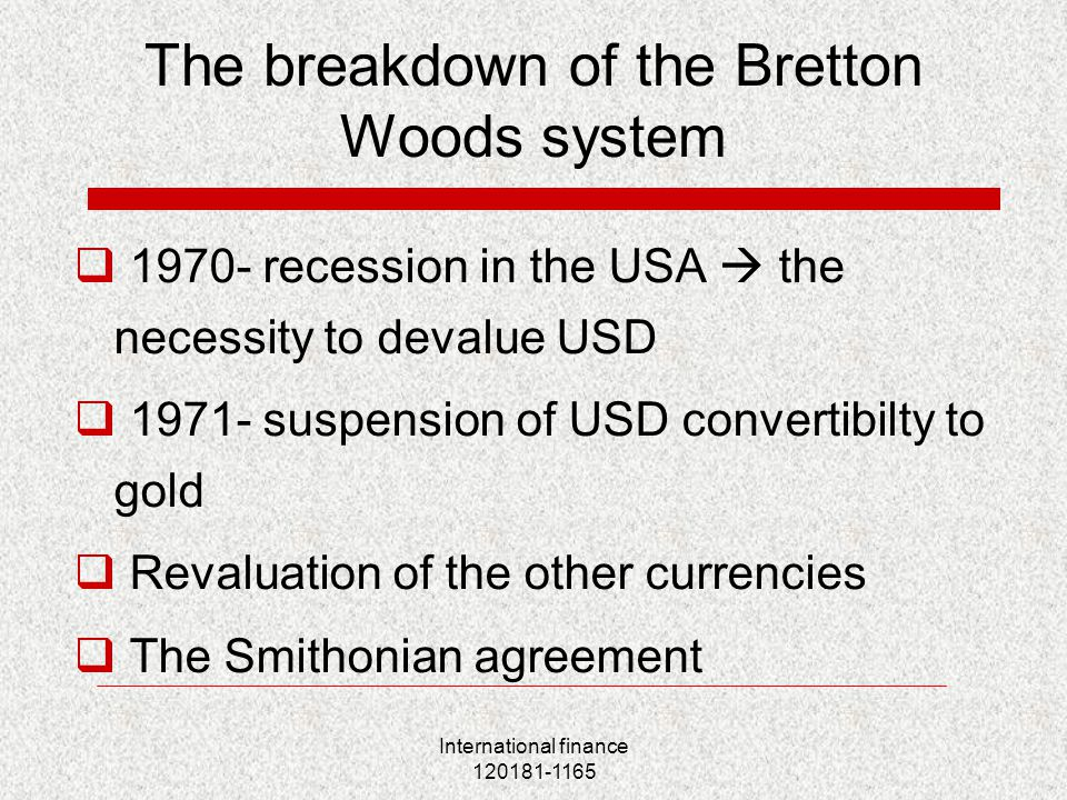 International finance 120181-1165 The breakdown of the Bretton Woods system  1970- recession in the USA  the necessity to devalue USD  1971- suspension of USD convertibilty to gold  Revaluation of the other currencies  The Smithonian agreement