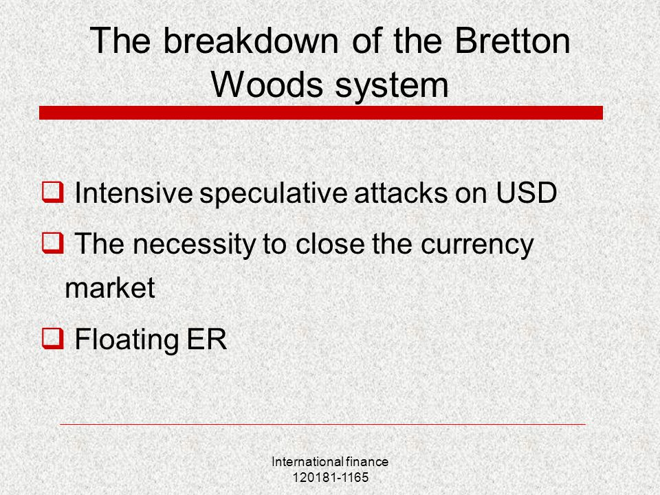 International finance 120181-1165 The breakdown of the Bretton Woods system  Intensive speculative attacks on USD  The necessity to close the currency market  Floating ER