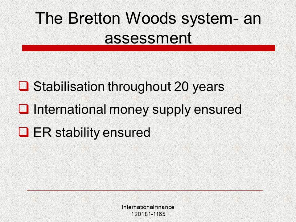 International finance 120181-1165 The Bretton Woods system- an assessment  Stabilisation throughout 20 years  International money supply ensured  ER stability ensured
