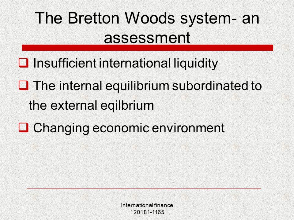 International finance 120181-1165 The Bretton Woods system- an assessment  Insufficient international liquidity  The internal equilibrium subordinat