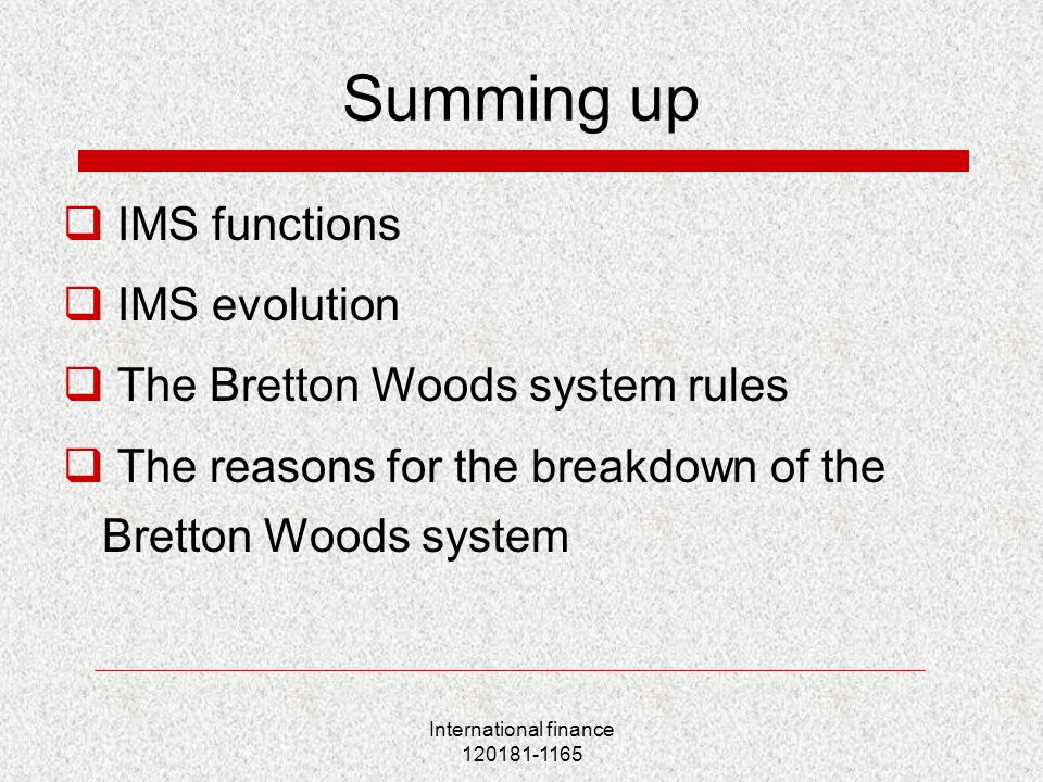 International finance 120181-1165 Summing up  IMS functions  IMS evolution  The Bretton Woods system rules  The reasons for the breakdown of the Bretton Woods system