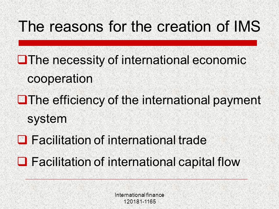 International finance 120181-1165 The reasons for the creation of IMS  The necessity of international economic cooperation  The efficiency of the international payment system  Facilitation of international trade  Facilitation of international capital flow
