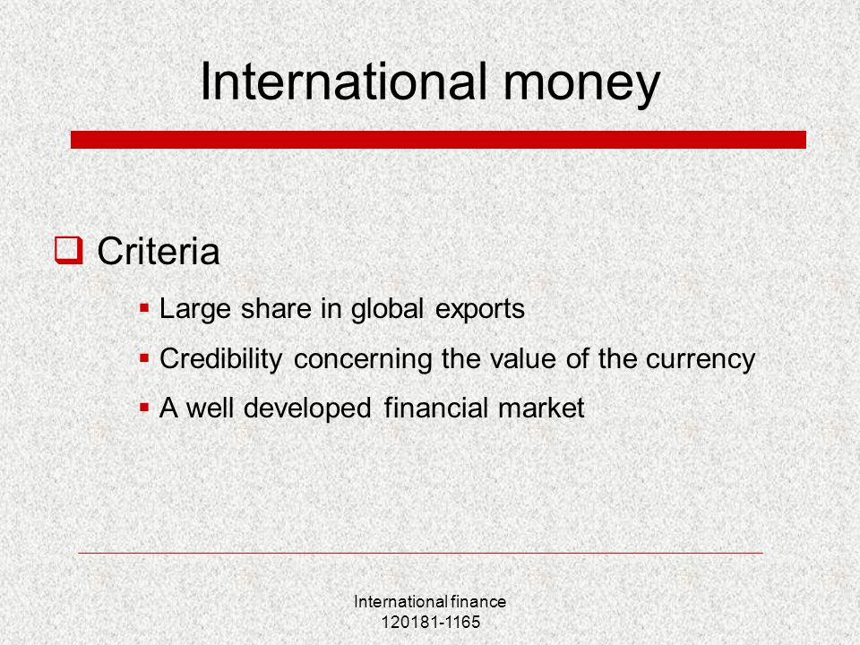 International finance 120181-1165 International money  Criteria  Large share in global exports  Credibility concerning the value of the currency  A well developed financial market