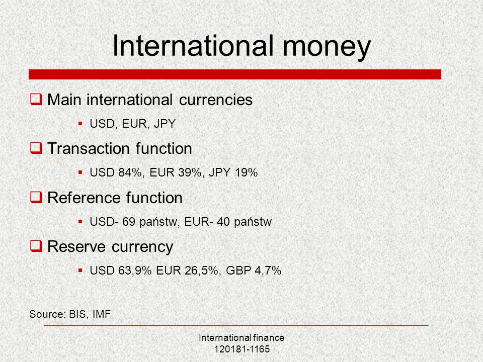 International finance 120181-1165 International money  Main international currencies  USD, EUR, JPY  Transaction function  USD 84%, EUR 39%, JPY 19%  Reference function  USD- 69 państw, EUR- 40 państw  Reserve currency  USD 63,9% EUR 26,5%, GBP 4,7% Source: BIS, IMF
