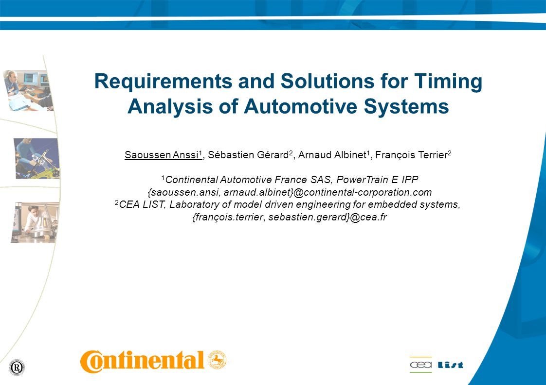 Requirements and Solutions for Timing Analysis of Automotive Systems Saoussen Anssi 1, Sébastien Gérard 2, Arnaud Albinet 1, François Terrier 2 1 Continental Automotive France SAS, PowerTrain E IPP {saoussen.ansi, arnaud.albinet}@continental-corporation.com 2 CEA LIST, Laboratory of model driven engineering for embedded systems, {françois.terrier, sebastien.gerard}@cea.fr
