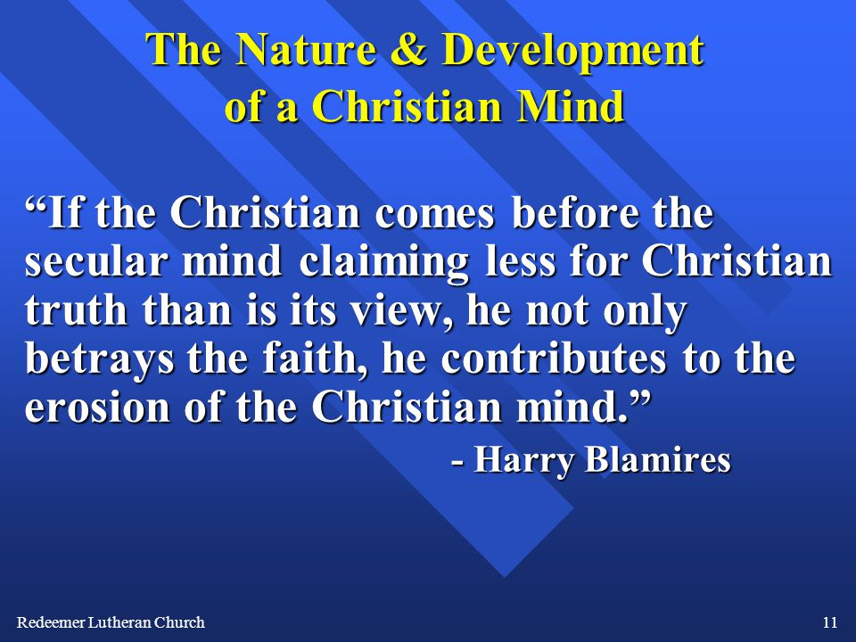 Redeemer Lutheran Church11 The Nature & Development of a Christian Mind If the Christian comes before the secular mind claiming less for Christian truth than is its view, he not only betrays the faith, he contributes to the erosion of the Christian mind. - Harry Blamires