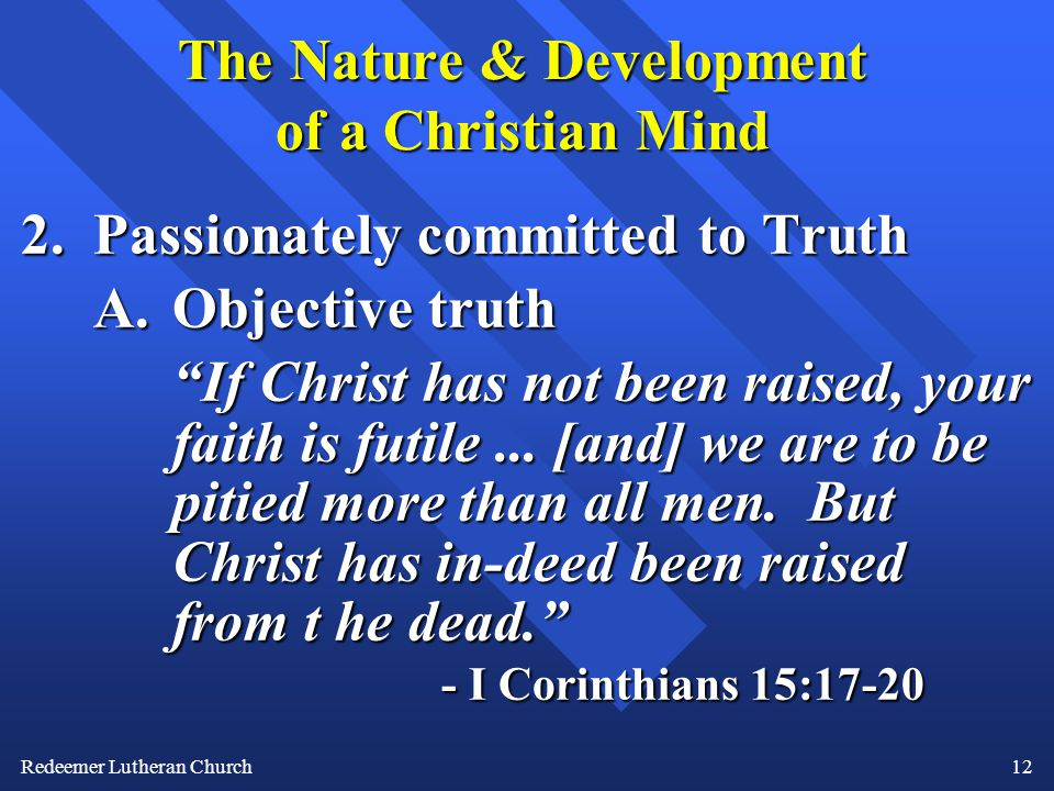 Redeemer Lutheran Church12 The Nature & Development of a Christian Mind 2.Passionately committed to Truth A.Objective truth If Christ has not been raised, your faith is futile...