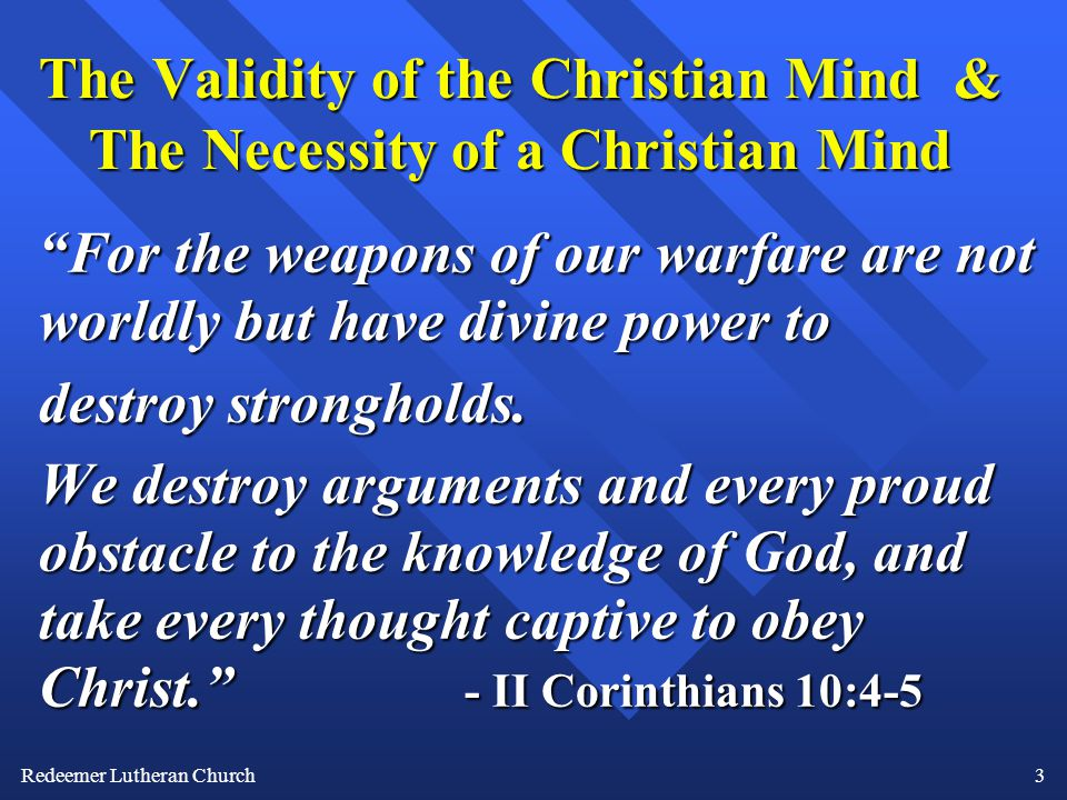 Redeemer Lutheran Church3 The Validity of the Christian Mind & The Necessity of a Christian Mind For the weapons of our warfare are not worldly but have divine power to destroy strongholds.