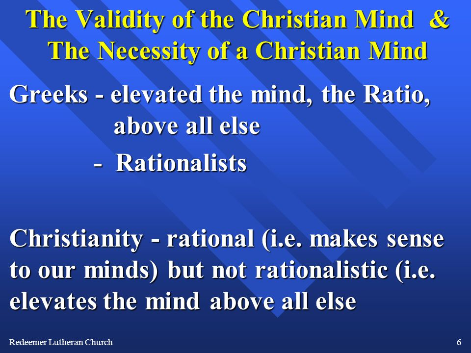 Redeemer Lutheran Church6 The Validity of the Christian Mind & The Necessity of a Christian Mind Greeks - elevated the mind, the Ratio, above all else - Rationalists Christianity - rational (i.e.