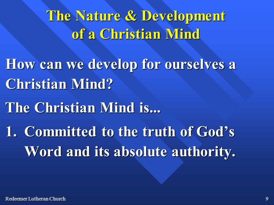 Redeemer Lutheran Church9 The Nature & Development of a Christian Mind How can we develop for ourselves a Christian Mind.