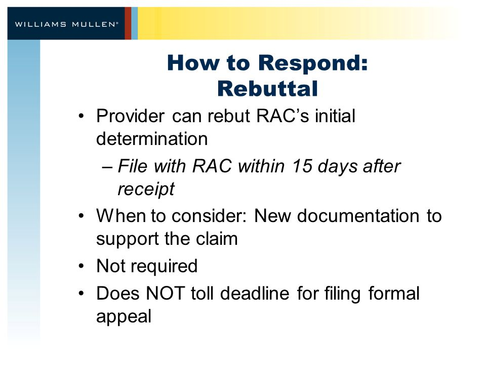 How to Respond: Rebuttal Provider can rebut RAC's initial determination –File with RAC within 15 days after receipt When to consider: New documentation to support the claim Not required Does NOT toll deadline for filing formal appeal