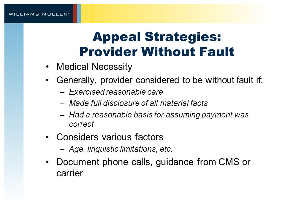 Appeal Strategies: Provider Without Fault Medical Necessity Generally, provider considered to be without fault if: –Exercised reasonable care –Made full disclosure of all material facts –Had a reasonable basis for assuming payment was correct Considers various factors –Age, linguistic limitations, etc.