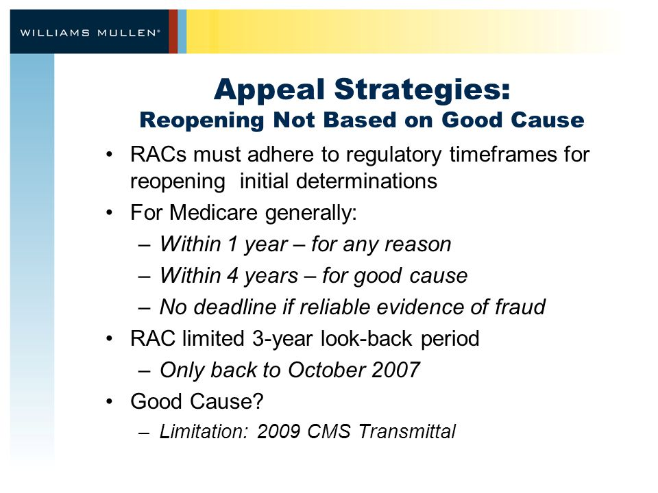 Appeal Strategies: Reopening Not Based on Good Cause RACs must adhere to regulatory timeframes for reopening initial determinations For Medicare generally: –Within 1 year – for any reason –Within 4 years – for good cause –No deadline if reliable evidence of fraud RAC limited 3-year look-back period –Only back to October 2007 Good Cause.