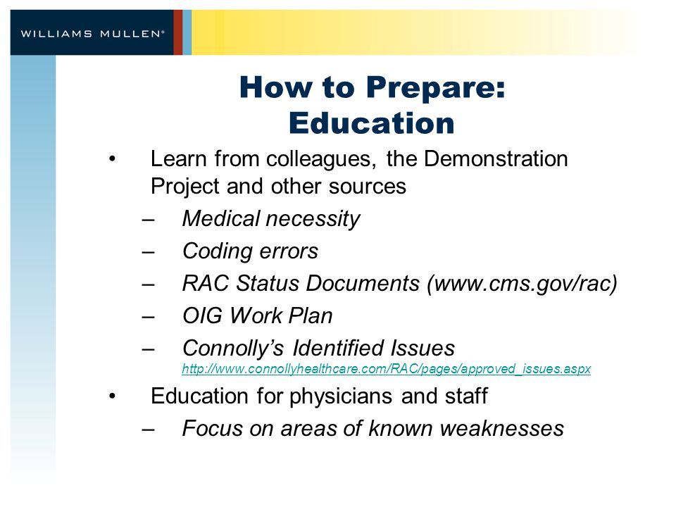 How to Prepare: Education Learn from colleagues, the Demonstration Project and other sources –Medical necessity –Coding errors –RAC Status Documents (www.cms.gov/rac) –OIG Work Plan –Connolly's Identified Issues http://www.connollyhealthcare.com/RAC/pages/approved_issues.aspx http://www.connollyhealthcare.com/RAC/pages/approved_issues.aspx Education for physicians and staff –Focus on areas of known weaknesses