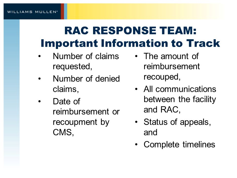RAC RESPONSE TEAM: Important Information to Track Number of claims requested, Number of denied claims, Date of reimbursement or recoupment by CMS, The amount of reimbursement recouped, All communications between the facility and RAC, Status of appeals, and Complete timelines
