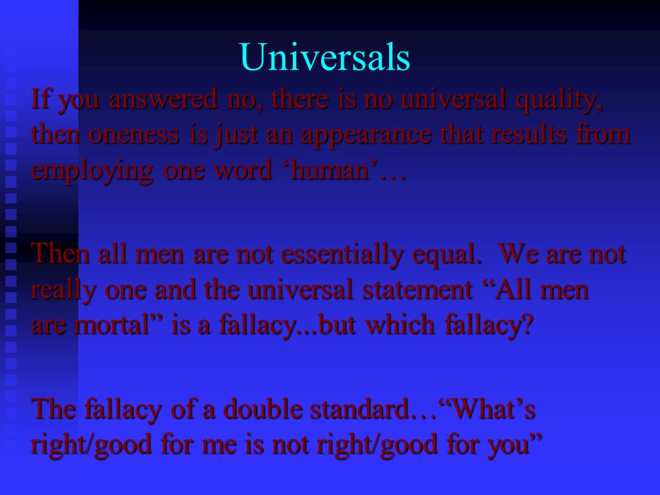 Universals If you answered no, there is no universal quality, then oneness is just an appearance that results from employing one word 'human'… Then all men are not essentially equal.
