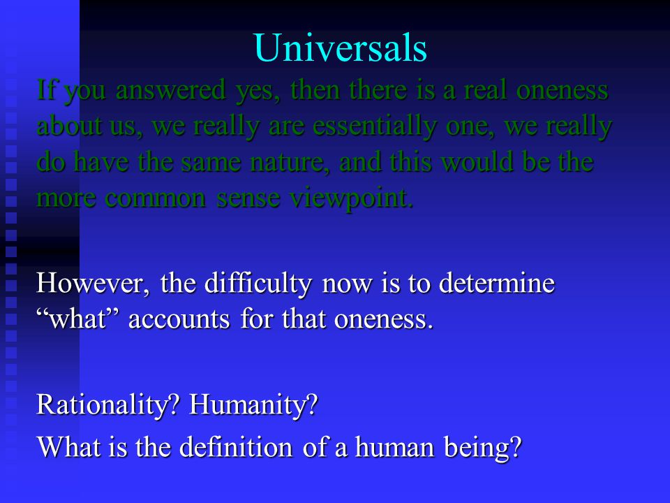 Universals If you answered yes, then there is a real oneness about us, we really are essentially one, we really do have the same nature, and this would be the more common sense viewpoint.