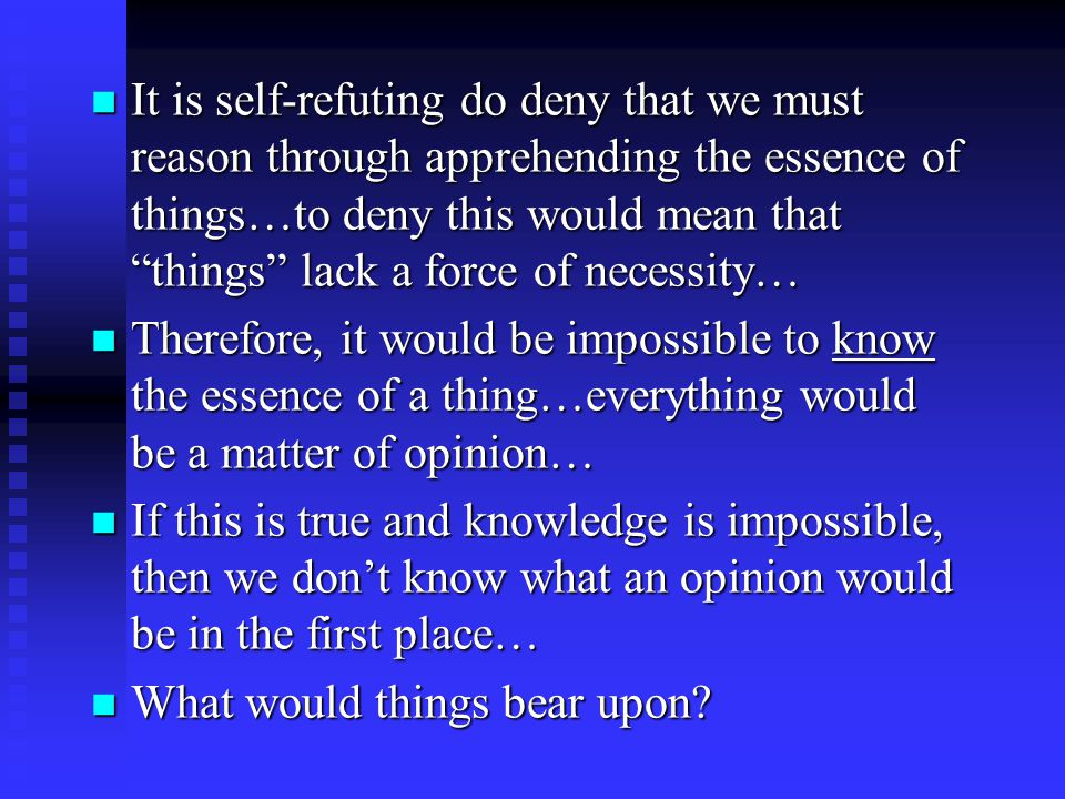It is self-refuting do deny that we must reason through apprehending the essence of things…to deny this would mean that things lack a force of necessity… It is self-refuting do deny that we must reason through apprehending the essence of things…to deny this would mean that things lack a force of necessity… Therefore, it would be impossible to know the essence of a thing…everything would be a matter of opinion… Therefore, it would be impossible to know the essence of a thing…everything would be a matter of opinion… If this is true and knowledge is impossible, then we don't know what an opinion would be in the first place… If this is true and knowledge is impossible, then we don't know what an opinion would be in the first place… What would things bear upon.