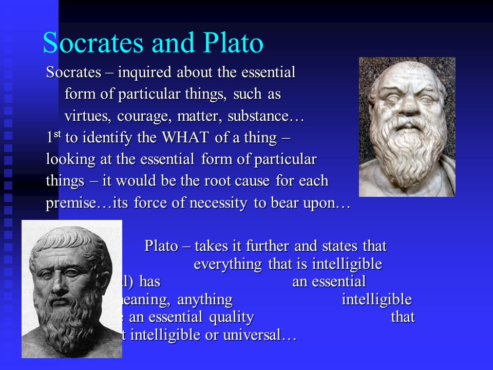 Socrates and Plato Socrates – inquired about the essential form of particular things, such as virtues, courage, matter, substance… 1 st to identify the WHAT of a thing – looking at the essential form of particular things – it would be the root cause for each premise…its force of necessity to bear upon… Plato – takes it further and states that everything that is intelligible (universal) has an essential form…meaning, anything intelligible will have an essential quality that renders it intelligible or universal…